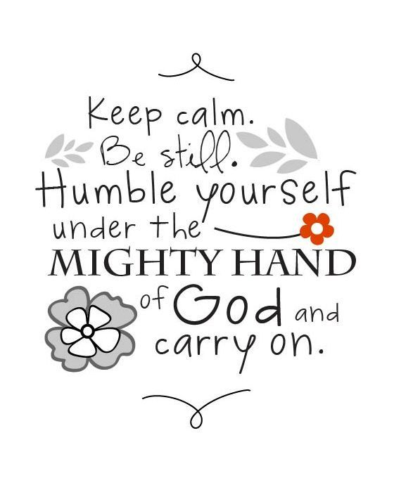 Now this is how to be calm and carry on - be still and humble yourself under the