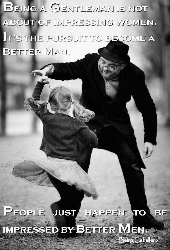 Gentleman's Quote: Being a Gentleman is not about of impressing women. It's the pursuit to become a Better Man. People just happen to be impressed by better Men.  -Being Caballero- Short article