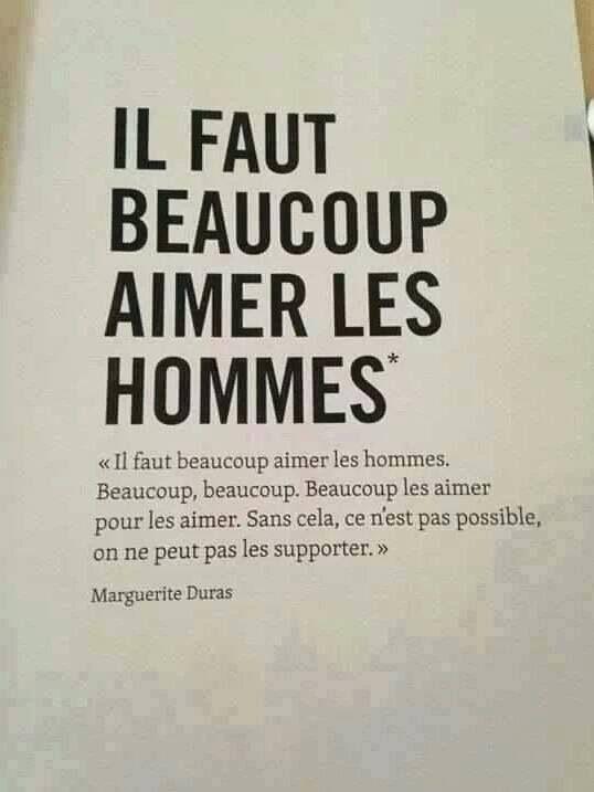 """""""Il faut beaucoup aimer les hommes. Beaucoup, beaucoup. Beaucoup les aimer pour les aimer. Sans cela ce n'est pas possible, on ne peut pas les supporter"""". Marguerite Duras."""