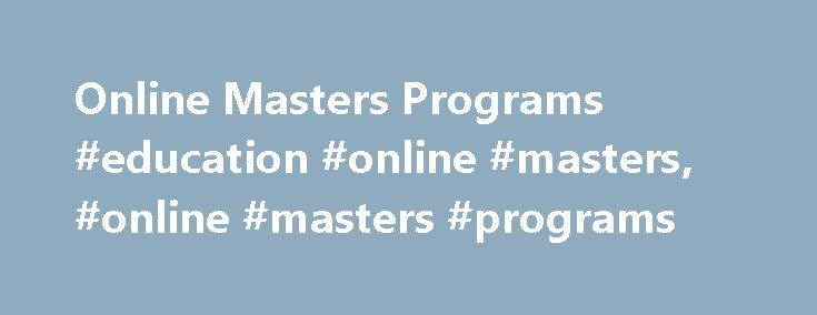 Online Masters Programs #education #online #masters, #online #masters #programs http://washington.nef2.com/online-masters-programs-education-online-masters-online-masters-programs/  # Master's Programs Selecting the right Master's Program is not always easy. Your first step is finding a regionally accredited program that will supply you with the skills you need to meet your career goals. That's where we come in. At Saint Leo, you will find numerous options. From cybersecurity and social…