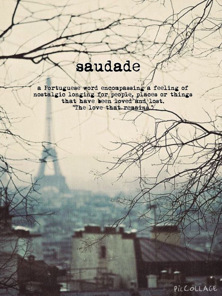 """Saudade: the longing for that which has been loved and lost ... """"the love that remains."""" Such a bittersweet affliction, because it means you were lucky enough to have loved. My new favourite word."""