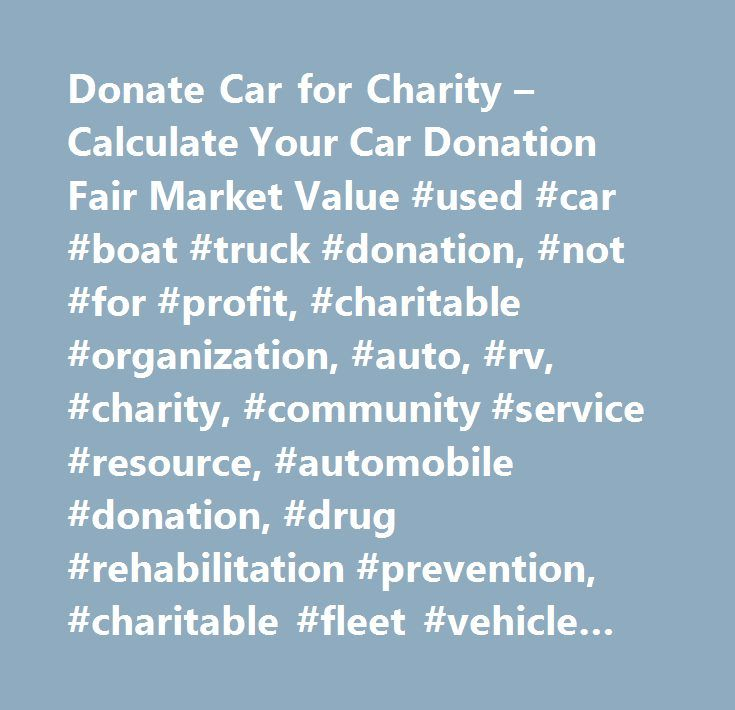 Donate Car for Charity – Calculate Your Car Donation Fair Market Value #used #car #boat #truck #donation, #not #for #profit, #charitable #organization, #auto, #rv, #charity, #community #service #resource, #automobile #donation, #drug #rehabilitation #prevention, #charitable #fleet #vehicle #donation, #at #risk #youth, #donate #car #to #charity, #disaste…
