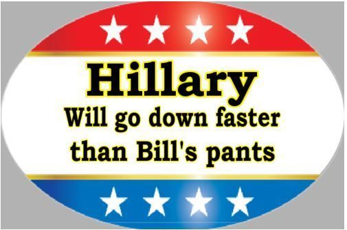 Hillary will go down faster than Bill's pants Funny Hillary Clinton Anti-Hillary
