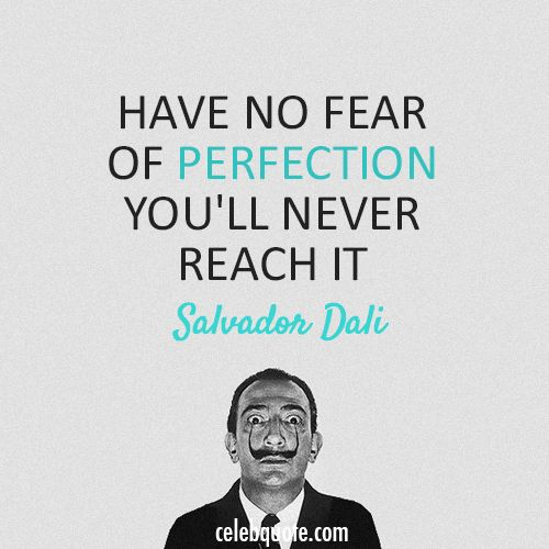 """""""Have no fear of perfection.  You'll never reach it."""" - Salvador Dali"""