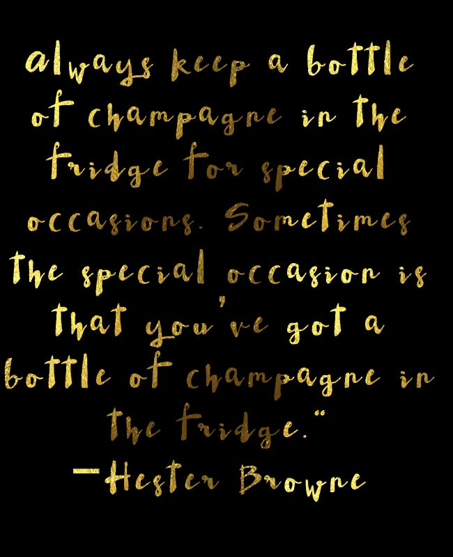 Always keep a bottle of champagne in the fridge...