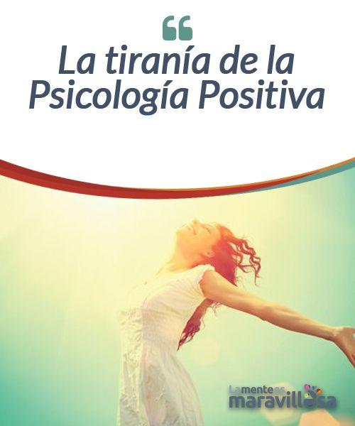 La tiranía de la Psicología Positiva  Últimamente se han puesto de moda ciertas frases que podemos decir que tienen la intención de ser motivacionales, pero que en muchas ocasiones no son más que eslóganes publicitarios.