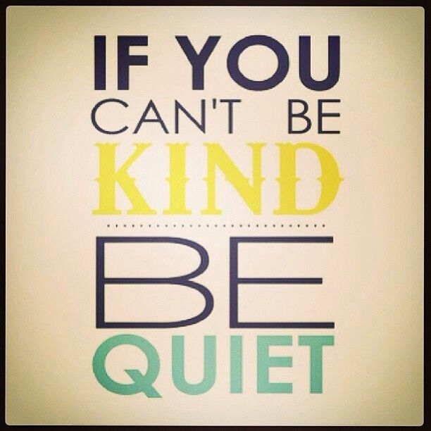 Remember these words... If you don't have something nice to say, then say nothing at all.