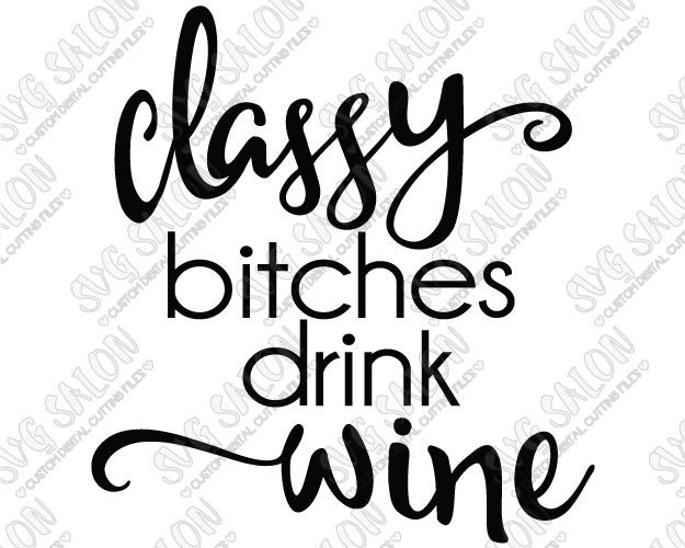 Classy Bitches Drink Wine Custom DIY Vinyl Sign / Glass Decal Cutting File in SVG, EPS, DXF, JPEG, and PNG Format for Cricut, Silhouette, and Brother ScanNCut Cutting Machines