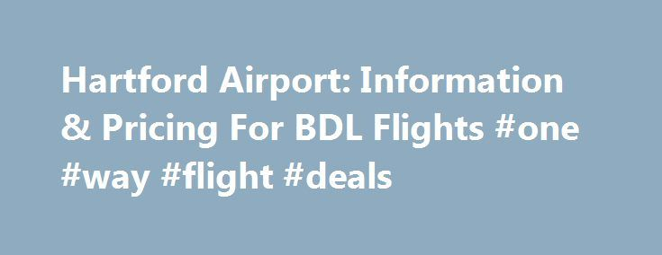 Hartford Airport: Information & Pricing For BDL Flights #one #way #flight #deals http://flight.remmont.com/hartford-airport-information-pricing-for-bdl-flights-one-way-flight-deals-4/  #one way flight deals # Hartford Airport Flights General BDL Airport Information The Bradley International Airport is located in Windsor Locks, which sits between Springfield and Hartford, Connecticut. Commonly called... Read more >