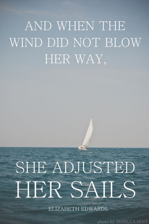 and when the wind did not blow her way, she adjusted her sails