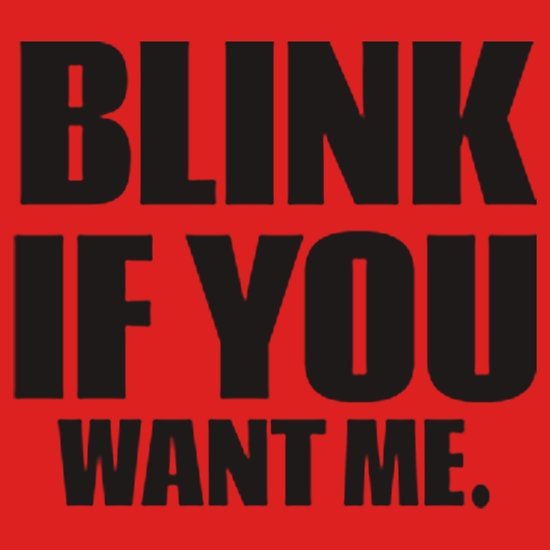 BLINK IF YOU WANT ME. THIS DESIGN AVAILABLE ON UNISEX T-SHIRT, PHONE CASE, MUG, AND 20 OTHER PRODUCTS. CHECK THEM OUT.