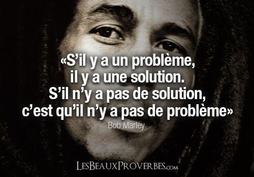 """Sil y a un problème, il y a une solution. S'il n'y a pas de solution, c'est qu'il n'y a pas de problème"" B. Marley"