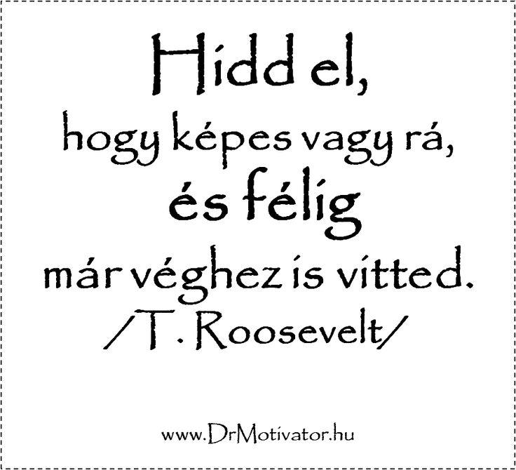 Hidd el, hogy képes vagy rá, és félig már véghez is vitted. /T. Roosevelt/ www.DrMotivator.hu