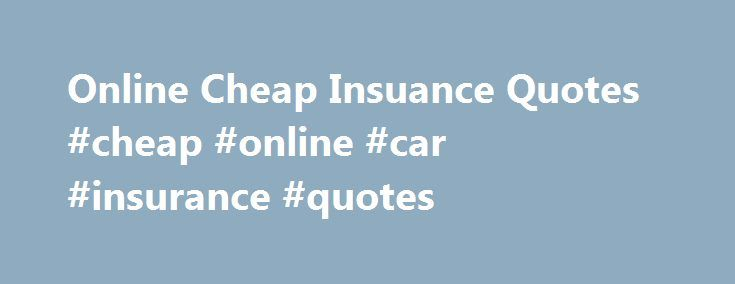Online Cheap Insuance Quotes #cheap #online #car #insurance #quotes http://finances.nef2.com/online-cheap-insuance-quotes-cheap-online-car-insurance-quotes/  # Quotes from Cheap Insurance Answer some simple questions on our web based comparative rating software, and get INSTANT automobile and homeowner rate results. Evaluate a variety of coverage plans from several companies. Find the coverage you like, and in most cases we can get the documents delivered right to your e-mail inbox. Often in…