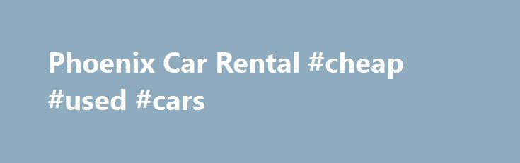 Phoenix Car Rental #cheap #used #cars http://car-auto.remmont.com/phoenix-car-rental-cheap-used-cars/  #cheap rental cars # Ford Focus, Chevrolet Malibu, Chevrolet Impala We have Explorers, […]