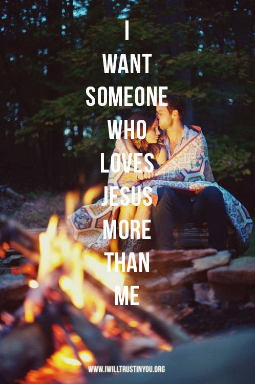 I want someone who loves Jesus more than me.  And I have him, what a difference it makes in a Godly relationship.