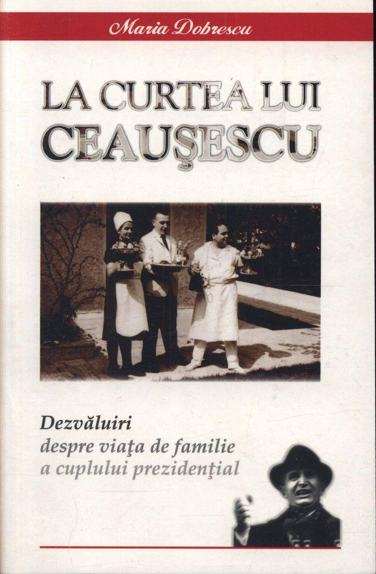 La curtea lui Ceausescu. Dezvaluiri despre viata de familie a cuplului prezidential - Maria Dobrescu
