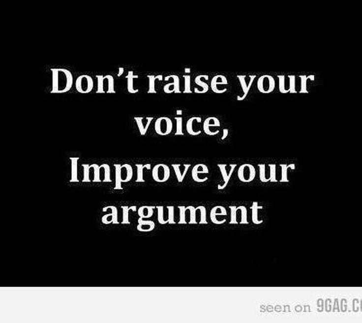 No levantes la voz, mejora tus argumentos.