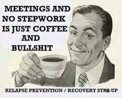 Meetings and no stepwork is just coffee and........