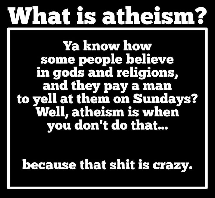 Atheism, Religion, God is Imaginary, Money. What is atheism? Ya know how some people believe in gods and religions, and they pay a man to yell at them on Sundays? Well, atheism is when you don't do that... because that shit is crazy.