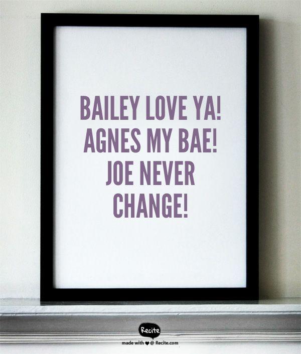 Bailey love ya! Agnes my BAE! Joe never change! - Quote From Recite.com #RECITE #QUOTE