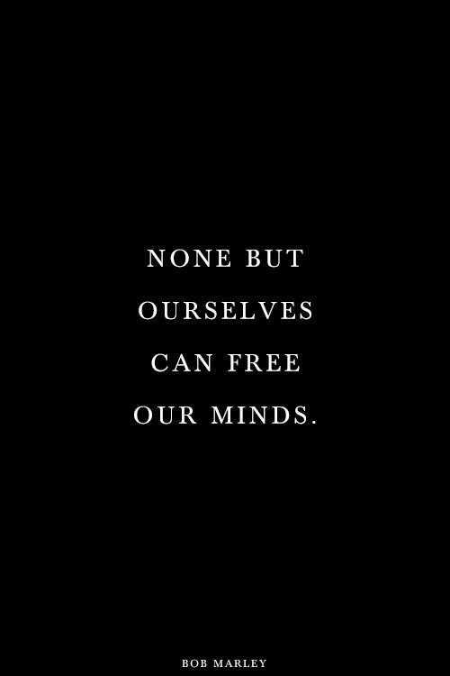 None but ourselves can free our minds. Bob Marley.