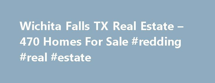 Wichita Falls TX Real Estate – 470 Homes For Sale #redding #real #estate http://real-estate.remmont.com/wichita-falls-tx-real-estate-470-homes-for-sale-redding-real-estate/  #wichita real estate # Wichita Falls TX Real Estate Why use Zillow? Zillow helps you find the newest Wichita Falls real estate listings. By analyzing information on thousands of single family homes for sale in Wichita Falls, Texas and across the United States, we calculate home values (Zestimates) and the Zillow Home…