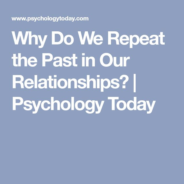 Why Do We Repeat the Past in Our Relationships?   Psychology Today