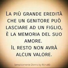 La più grande eredità che un genitore può lasciare ad un figlio, è la memoria del suo amore. Il resto non avrà alcun valore.