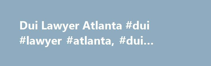 Dui Lawyer Atlanta #dui #lawyer #atlanta, #dui #attorney #atlanta http://san-jose.remmont.com/dui-lawyer-atlanta-dui-lawyer-atlanta-dui-attorney-atlanta/  # Exclusive DUI (Driving Under Influence) DUI Accidents DUI License Suspension Multiple DUI First DUI Offense DUI of Drugs Underage DUI Service Areas Atlanta Marietta Decatur Sandy Springs Dunwoody College Park DUI Lawyer Atlanta Atlanta area with high-quality assistance in cases involving DUI first DUI offense DUI accidents we are not…