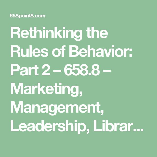 Rethinking the Rules of Behavior: Part 2 – 658.8 – Marketing, Management, Leadership, Libraries