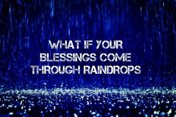 """""""What if your blessings come through raindrops"""""""