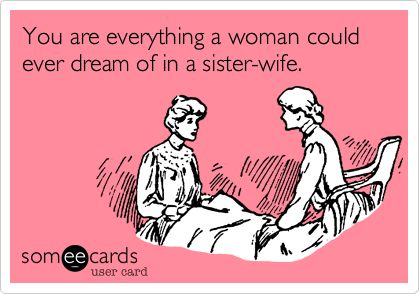 You are everything a woman could ever dream of in a sister-wife. My custom some ecard I made after realizing how nice it would be to have a wife I share my domestic duties! LOL! -Talaya M