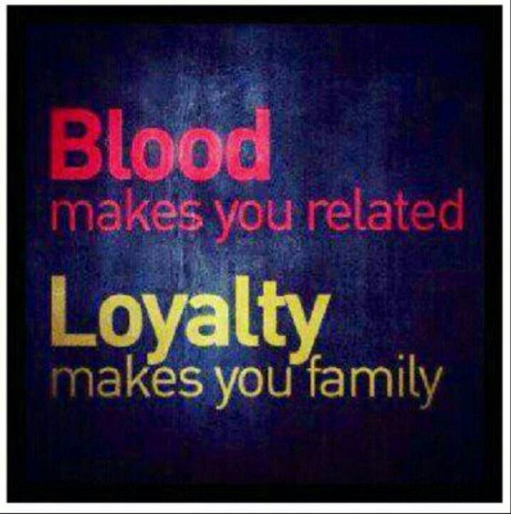 Blood Makes You Related Loyalty Makes You Family Even Non