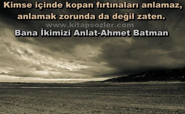 Kimse içinde kopan fırtınaları anlamaz, anlamak zorunda da değil zaten… Bana İkimizi Anlat-Ahmet Batman http://www.kitapsozler.com/resimli-kitap-sozleri/