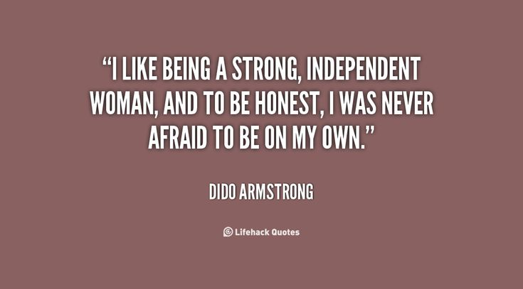 I like being a strong, independent woman, and to be honest, I was never afraid to be on my own - Dido Armstrong-Lifehack Quotes