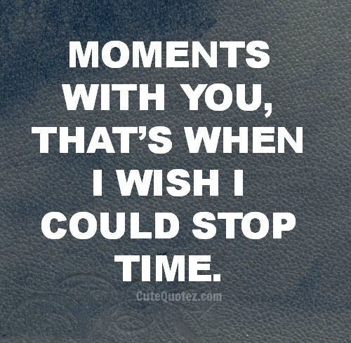 Exactly how I feel when I'm with you...!, I wish I could stop the time ,or turn back the time and live that moment again and again.