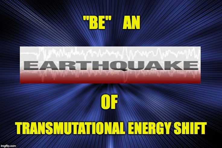 """WE DO NOT SHIFT OUT OF 3D EARTHLY FEAR ILLUSION WITHOUT EARTHQUAKES..  """"BE"""" THE EARTHQUAKE THAT SHIFTS OUT OF THE ILLUSION OF 3D.. AND PROGRESS TO HIGHER CONSCIOUSNESS   QUAKE TO TRANSMUTE THE COLLECTIVE CONSCIOUSNESS..   TO QUAKE = TO INSPIRE A SHIFT..  SHIFT THE COLLECTiVE CONSCIOUSNESS TO THAT OF WHAT ALWAYS TRULY HAS BEEN.."""