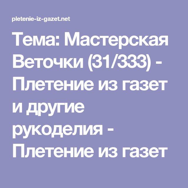 Тема: Мастерская Веточки (31/333) - Плетение из газет и другие рукоделия - Плетение из газет