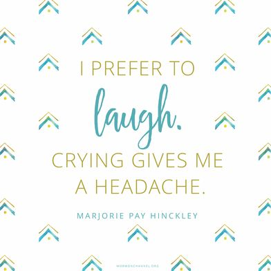 """""""The only way to get through life is to laugh your way through it. You either have to laugh or cry. I prefer to laugh. Crying gives me a headache."""" —Marjorie Pay Hinckley"""