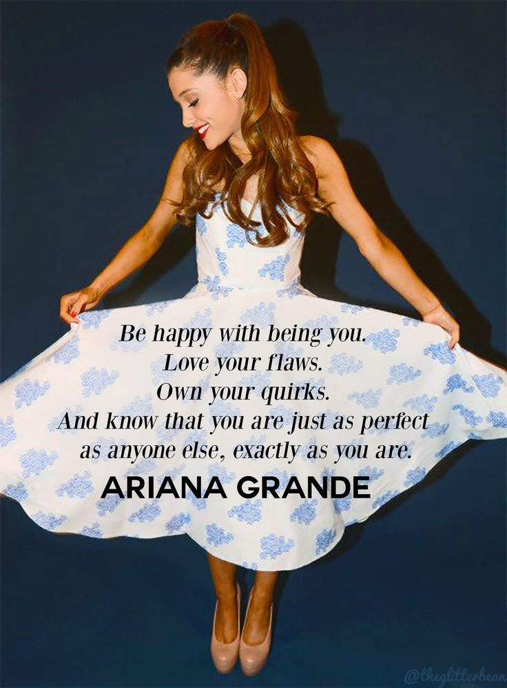 """""""Be happy with being you. Love your flaws. Own your quirks. And know that you are just as perfect as anyone else, exactly as you are."""" -Ariana Grande <3"""