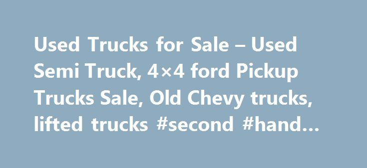 Used Trucks for Sale – Used Semi Truck, 4×4 ford Pickup Trucks Sale, Old Chevy trucks, lifted trucks #second #hand #cars http://japan.remmont.com/used-trucks-for-sale-used-semi-truck-4x4-ford-pickup-trucks-sale-old-chevy-trucks-lifted-trucks-second-hand-cars/  #used truck # Almost everyone in today s fast paced and high tech world would like to be able to own a truck. These vehicles are so versatile, they can be used for an endless amount of jobs, and an countless amount of various other…