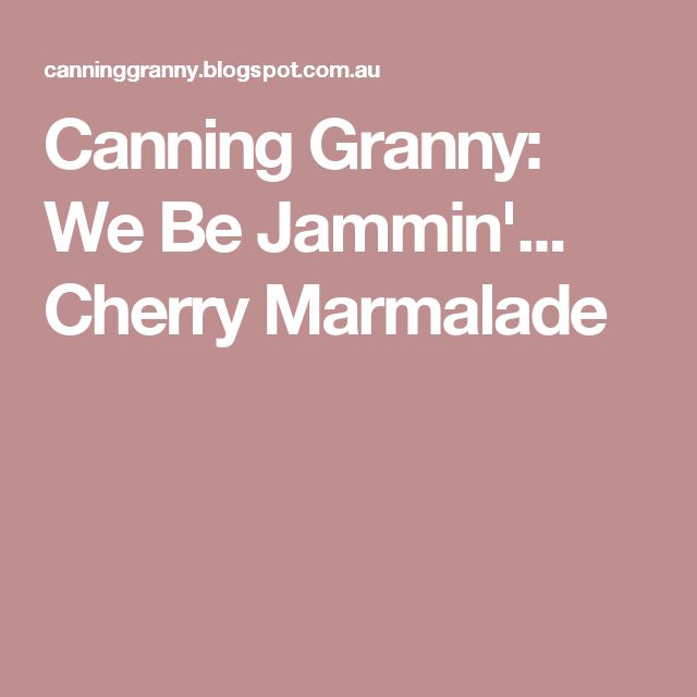 Canning Granny: We Be Jammin'... Cherry Marmalade