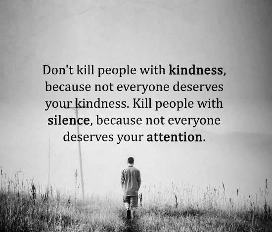 Don't kill people with kindness because not everyone deserves your kindness…