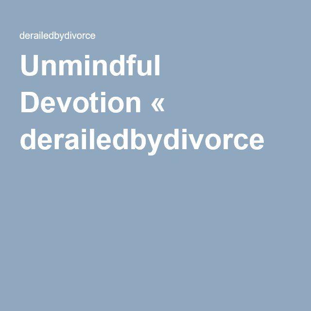 Unmindful Devotion « derailedbydivorce