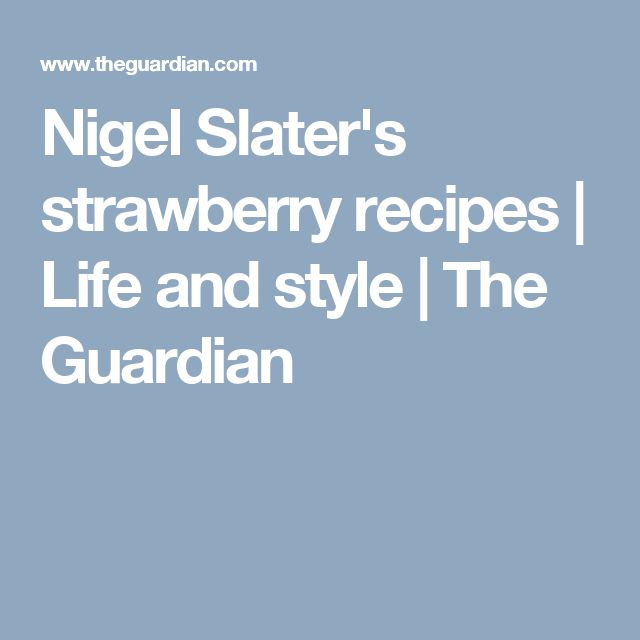 Nigel Slater's strawberry recipes | Life and style | The Guardian