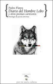 Diario del Hombre Lobo y otros poemas carnívoros : antología de poesía  amorosa / Pedro Flores; selección de Dora Rodríguez Torres.. -- ranada : Tragacanto, 2017.