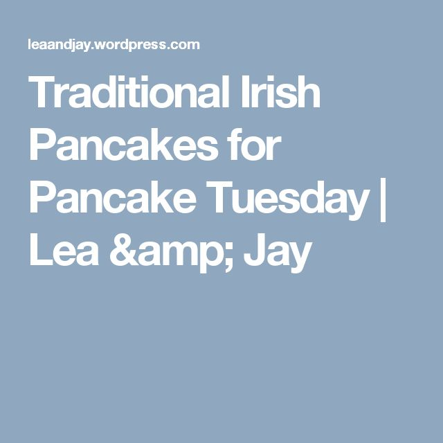 Traditional Irish Pancakes for Pancake Tuesday | Lea & Jay