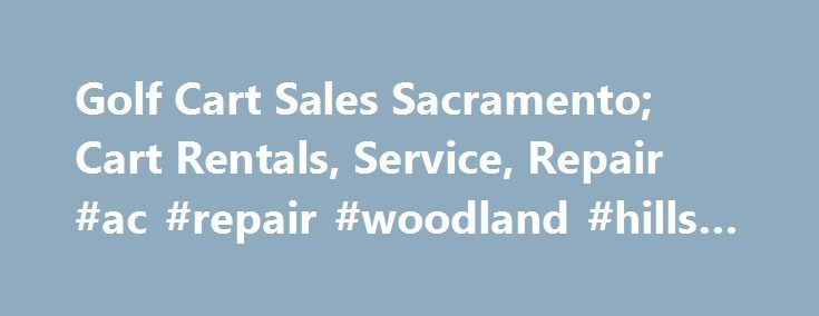 Golf Cart Sales Sacramento; Cart Rentals, Service, Repair #ac #repair #woodland #hills #ca http://denver.remmont.com/golf-cart-sales-sacramento-cart-rentals-service-repair-ac-repair-woodland-hills-ca/  # Gilchrist Golf Cars We provide golf cart sales and service throughout the greater Sacramento area. Our inventory includes new, used or refurbished Yamaha and Club Car golf cars and carts, electric or gas, as well as golf cart parts, accessories, enclosures, golf cart rentals, repair and…