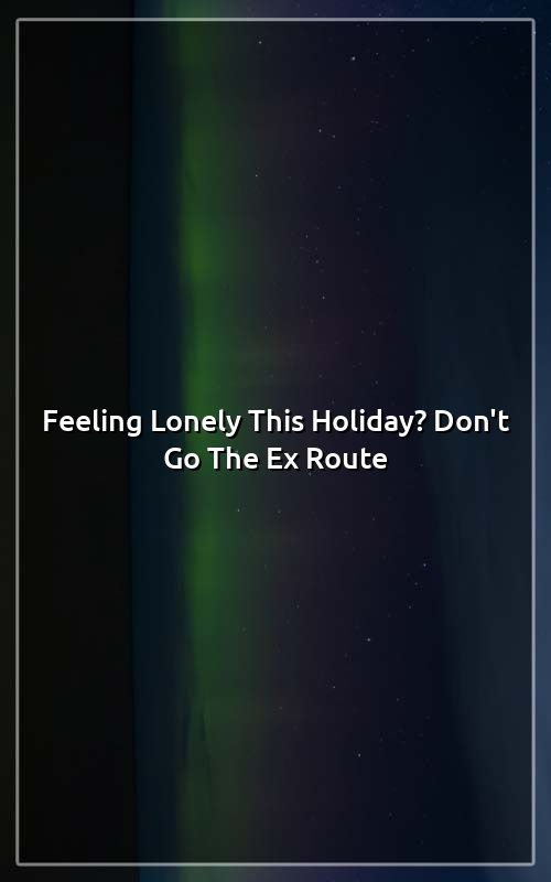 Feeling lonely holiday dont go ex route